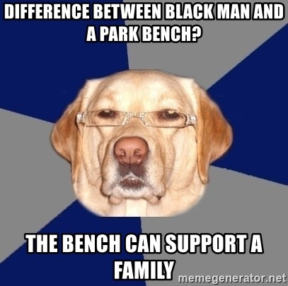 Racist Dawg - difference between black man and a park bench? the bench can support a family