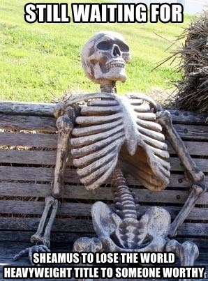Waiting Skeleton - Still waiting for sheamus to lose the world heavyweight title to someone worthy