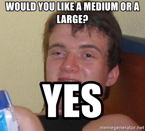 high/drunk guy - would you like a medium or a large? yes