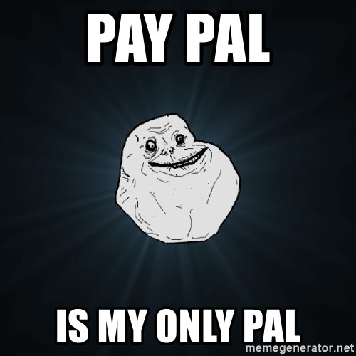 Forever Alone - PAY PAL IS MY ONLY PAL