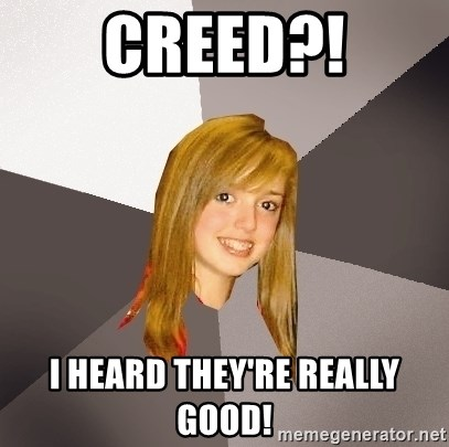 Musically Oblivious 8th Grader - creed?! i heard they're really good!