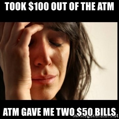 First World Problems - Took $100 out of the atm atm gave me two $50 bills