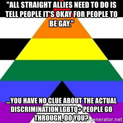"""Bad Straight Ally - """"All straight allies need to do is tell people it's okay for people to be gay."""" ...You have no clue about the actual discrimination LGBTQ+ people go through, do you?"""