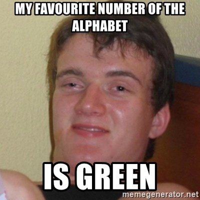 Really Stoned Guy - My favourite number of the alphabet is green