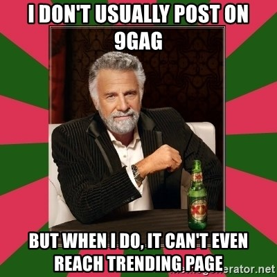 i dont usually - i don't usually post on 9gag but when i do, it can't even reach trending page