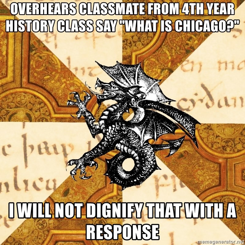 """History Major Heraldic Beast - overhears classmate from 4th year history class say """"What is chicago?"""" i will not dignify that with a response"""