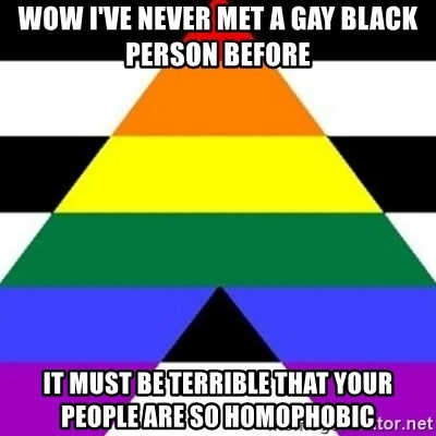 Bad Straight Ally - wow i've never met a gay black person before it must be terrible that your people are so homophobic