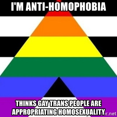 Bad Straight Ally - I'm anti-homophobia Thinks Gay trans people are appropriating Homosexuality