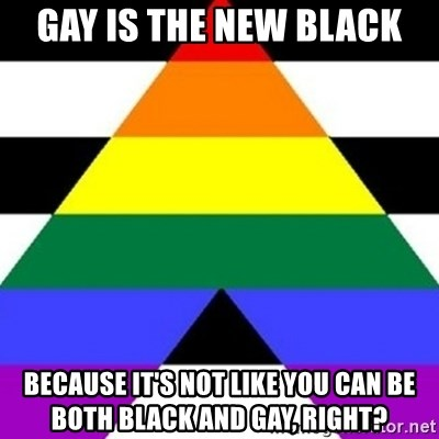 Bad Straight Ally - Gay is the New black Because it's not like you can be both Black AND Gay, riGHT?