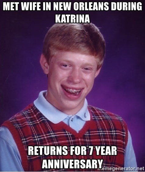 Bad Luck Brian - met wife in New Orleans during katrina returns for 7 year anniversary