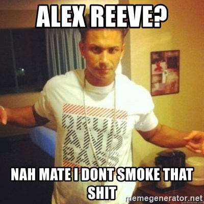 Drum And Bass Guy - Alex Reeve? nah mate i dont smoke that shit