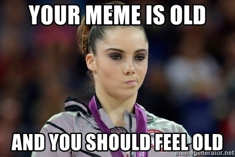 mckayla meme - your meme is old and you should feel old