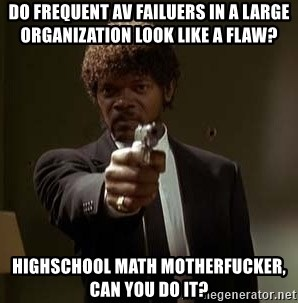 Jules Pulp Fiction - do frequent av failuers in a large organization look like a flaw? highschool math motherfucker, can you do it?