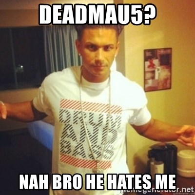 Drum And Bass Guy - deadmau5? nah bro he hates me