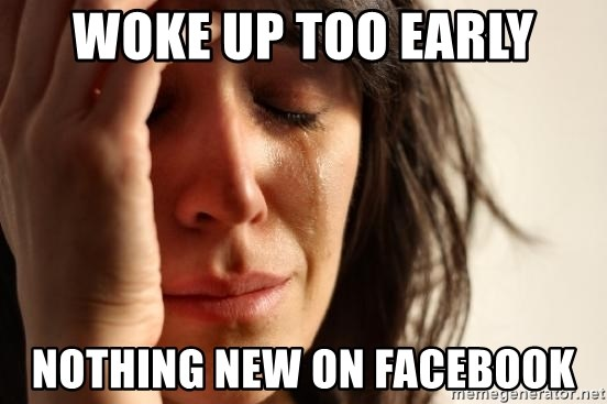 First World Problems - WOKE UP TOO EARLY NOTHING NEW ON FACEBOOK