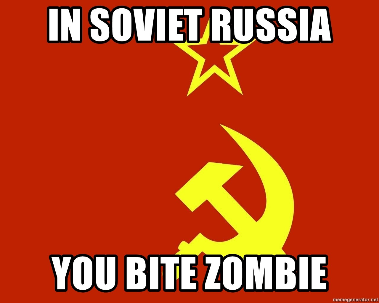 In Soviet Russia - In soviet russia yOU BITE ZOMBIE