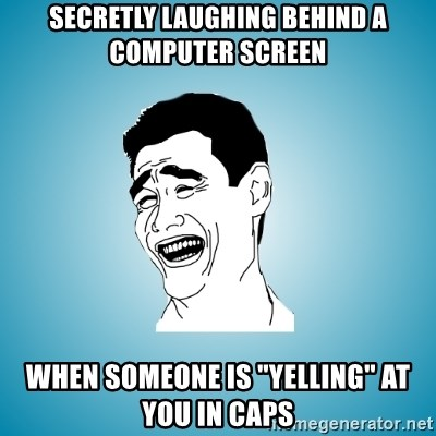 secretly laughing behind a computer screen when someone is yelling