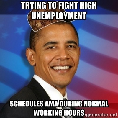 Scumbag Obama - Trying to fight high unemployment  Schedules Ama during normal working hours