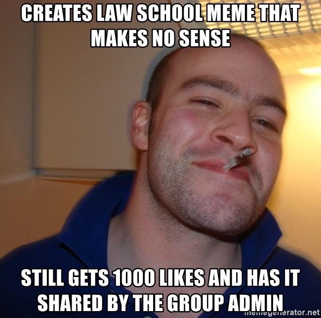 Good Guy Greg - CREATES LAW SCHOOL MEME THAT MAKES NO SENSE STILL GETS 1000 LIKES AND HAS IT SHARED BY THE GROUP ADMIN