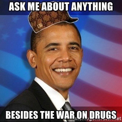Scumbag Obama - ask me about anything besides the war on drugs
