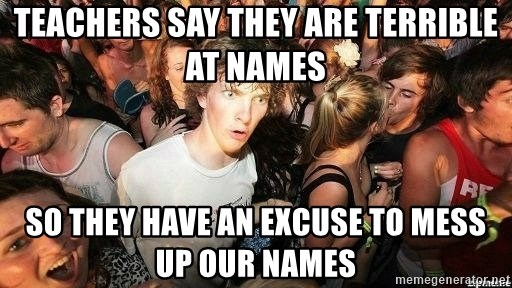 -Sudden Clarity Clarence - Teachers say they are terrible at names so they have an excuse to mess up our names