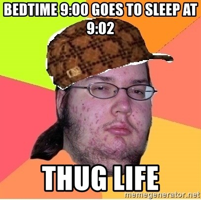 Scumbag nerd - bedtime 9:00 goes to sleep at 9:02 thug life