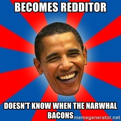 Obama - Becomes redditor Doesn't know when the narwhal bacons