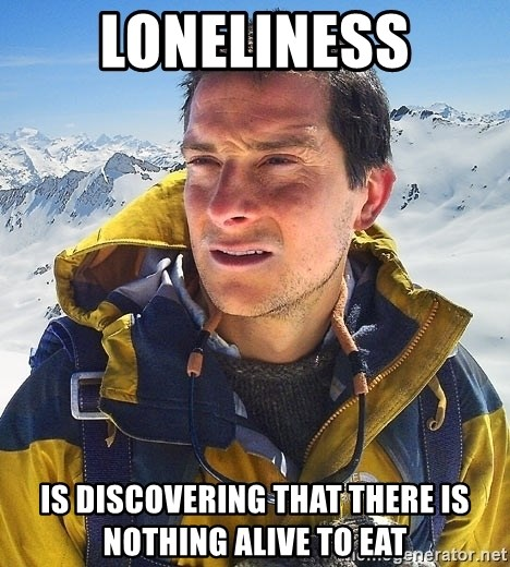 Bear Grylls Loneliness - Loneliness Is discovering that there is nothing Alive to eat