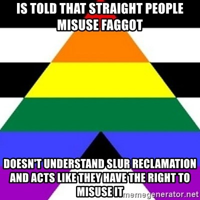 Bad Straight Ally - Is told that straight people Misuse faggot Doesn't understand slur reclamation and acts like they have the right to Misuse it