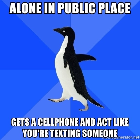 Socially Awkward Penguin - alone in public place gets a cellphone and act like you're texting someone