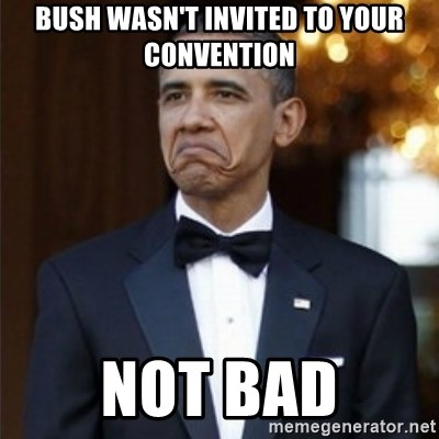 Not Bad Obama - Bush wasn't invited to your convention NOT BAD