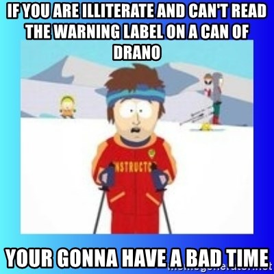 super cool ski instructor - if you are illiterate and can't read the warning label on a can of drano your gonna have a bad time