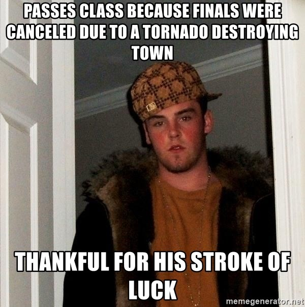 Scumbag Steve - passes class because finals were canceled due to a tornado destroying town thankful for his stroke of luck