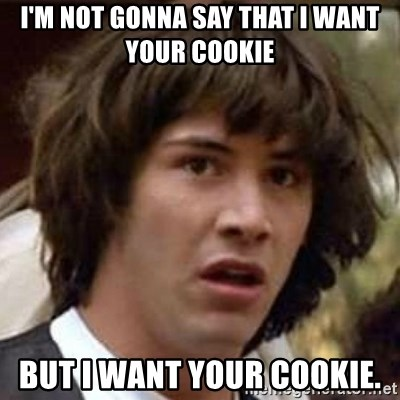 25921590 i'm not gonna say that i want your cookie but i want your cookie,Want A Cookie Meme