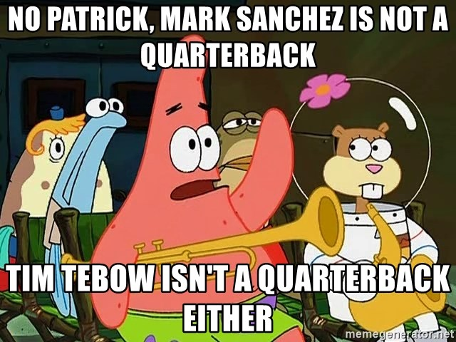 patrick star - NO Patrick, Mark Sanchez is not a quarterback Tim Tebow isn't a quarterback either