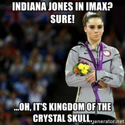 unimpressed McKayla Maroney 2 - Indiana jones in imax? sure! ...oh, it's kingdom of the crystal skull.
