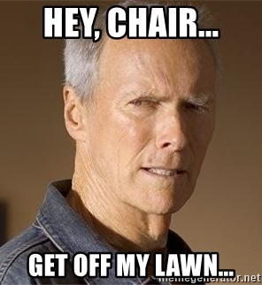 Clint Eastwood - hey, chair... get off my lawn...