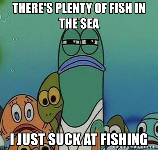 Serious Fish Spongebob - there's plenty of fish in the sea i just suck at fishing