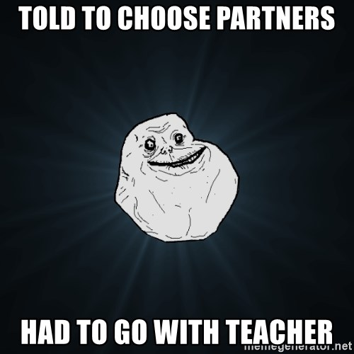 Forever Alone - Told to choose partners had to go with teacher