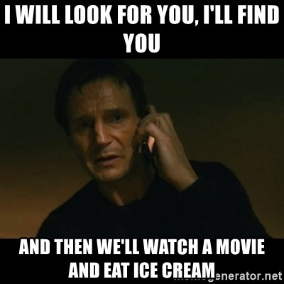liam neeson taken - I will look for you, I'll find you and then we'll watch a movie and eat ice cream
