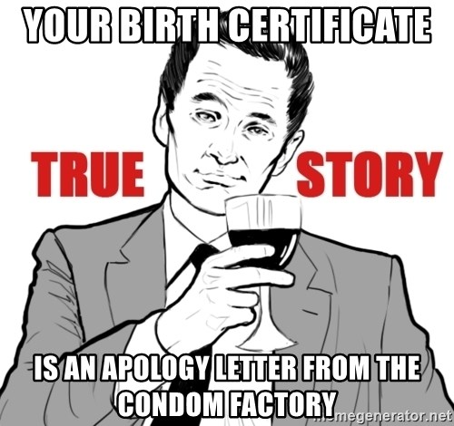 true story - Your Birth certificate  is an apology letter from the condom factory