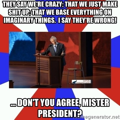 Invisible Obama - they say we're crazy; that we just make shit up; that we base everything on imaginary things.  I say they're wrong! ... don't you agree, mister president?