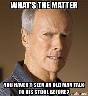 Clint Eastwood - What's the matter You haven't seen an old man talk to his stool before?