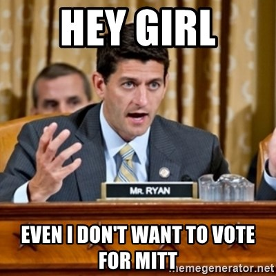 Paul Ryan Meme  - HEY GIRL EVEN I DON'T WANT TO VOTE FOR MITT