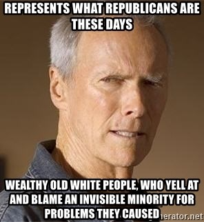 Clint Eastwood - represents what republicans are these days Wealthy old white people, who yell at and blame an invisible minority for problems they caused
