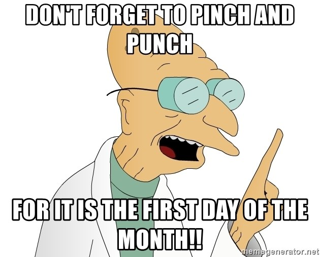 Good News Everyone - DON'T FORGET TO PINCH AND PUNCH FOR IT IS THE FIRST DAY OF THE MONTH!!