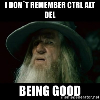 no memory gandalf - i DON´T REMEMBER CTRL ALT DEL BEING GOOD