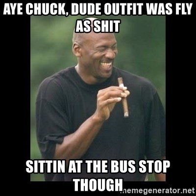 michael jordan laughing - aye chuck, dude outfit was fly as shit sittin at the bus stop though