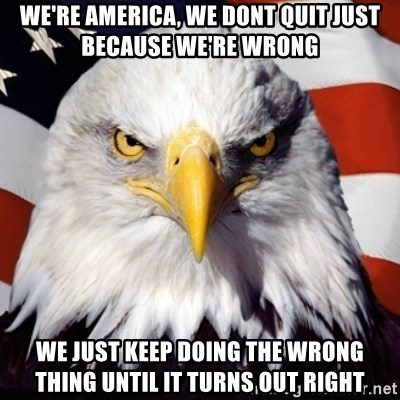Freedom Eagle  - we're america, we dont quit just because we're wrong we just keep doing the wrong thing until it turns out right