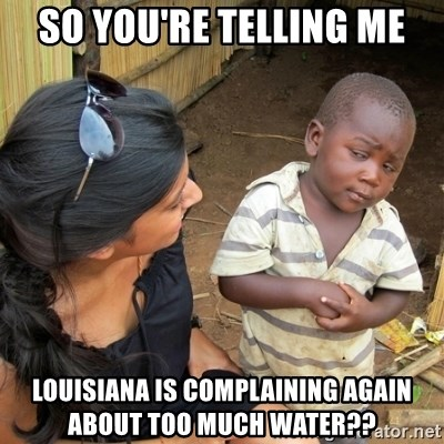 skeptical black kid - sO YOU'RE TELLING ME LOUISIANA IS COMPLAINING AGAIN ABOUT TOo much water??